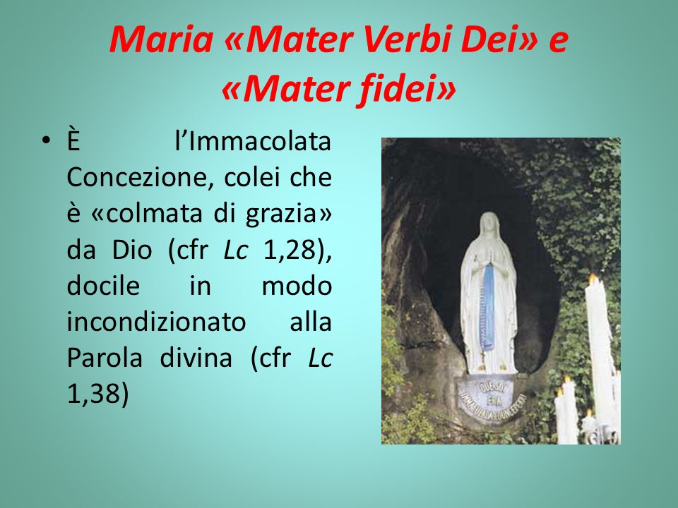 Maria «Mater Verbi Dei» e «Mater fidei» È lImmacolata Concezione, colei che è «colmata di grazia» da Dio (cfr Lc 1,28), docile in modo incondizionato alla Parola divina (cfr Lc 1,38)