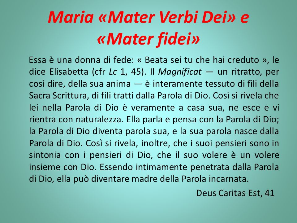 Maria «Mater Verbi Dei» e «Mater fidei» Essa è una donna di fede: « Beata sei tu che hai creduto », le dice Elisabetta (cfr Lc 1, 45). Il Magnificat u