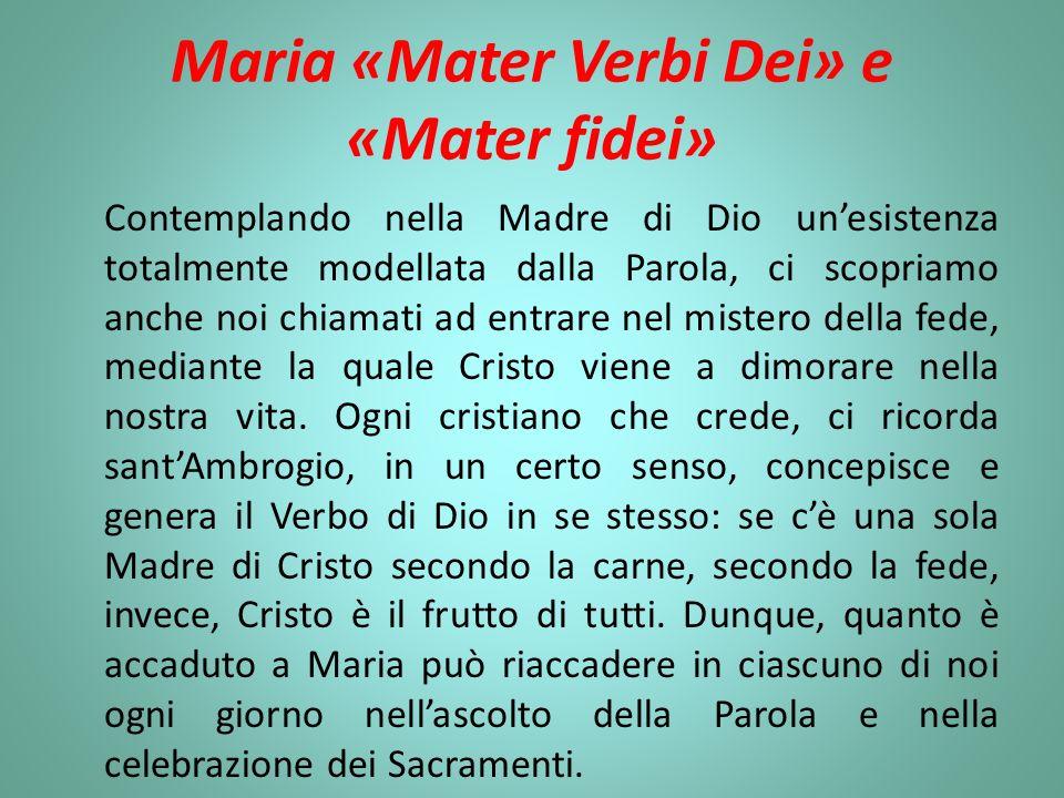 Maria «Mater Verbi Dei» e «Mater fidei» Contemplando nella Madre di Dio unesistenza totalmente modellata dalla Parola, ci scopriamo anche noi chiamati ad entrare nel mistero della fede, mediante la quale Cristo viene a dimorare nella nostra vita.