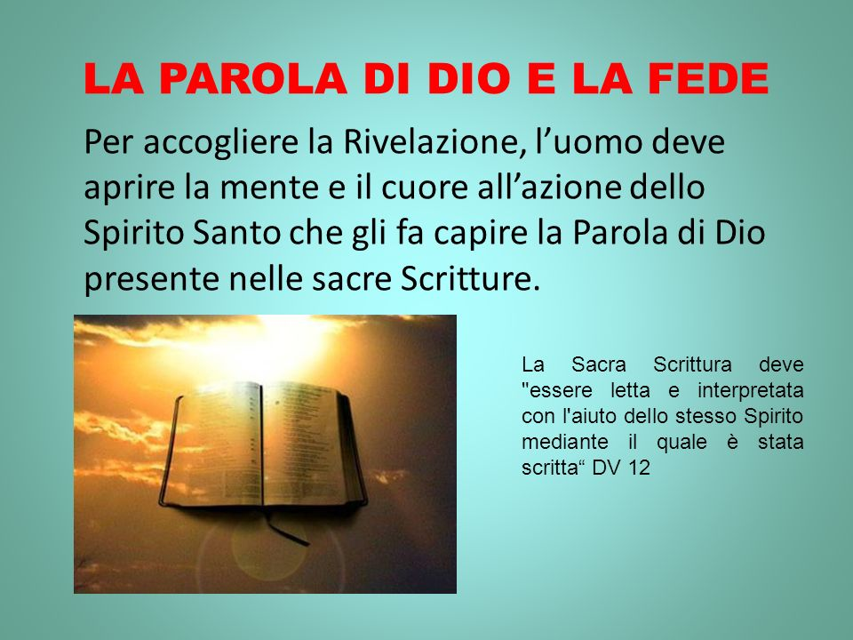 LA PAROLA DI DIO E LA FEDE Per accogliere la Rivelazione, luomo deve aprire la mente e il cuore allazione dello Spirito Santo che gli fa capire la Parola di Dio presente nelle sacre Scritture.