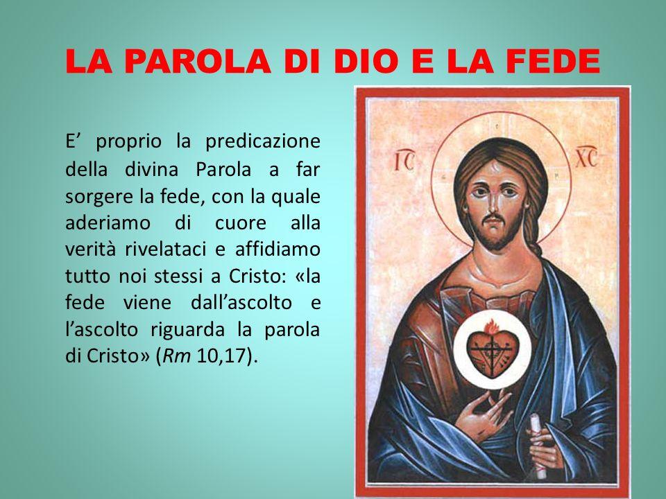 LA PAROLA DI DIO E LA FEDE E proprio la predicazione della divina Parola a far sorgere la fede, con la quale aderiamo di cuore alla verità rivelataci