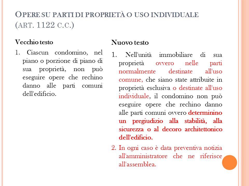 O PERE SU PARTI DI PROPRIETÀ O USO INDIVIDUALE ( ART. 1122 C. C.) Vecchio testo 1. Ciascun condomino, nel piano o porzione di piano di sua proprietà,