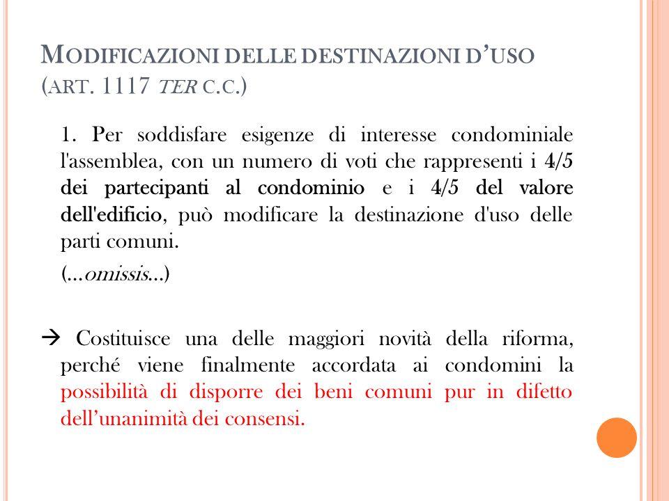 M ODIFICAZIONI DELLE DESTINAZIONI D USO ( ART. 1117 TER C. C.) 1. Per soddisfare esigenze di interesse condominiale l'assemblea, con un numero di voti