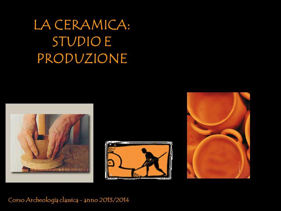LA CERAMICA: STUDIO E PRODUZIONE Corso Archeologia classica - anno 2013/2014