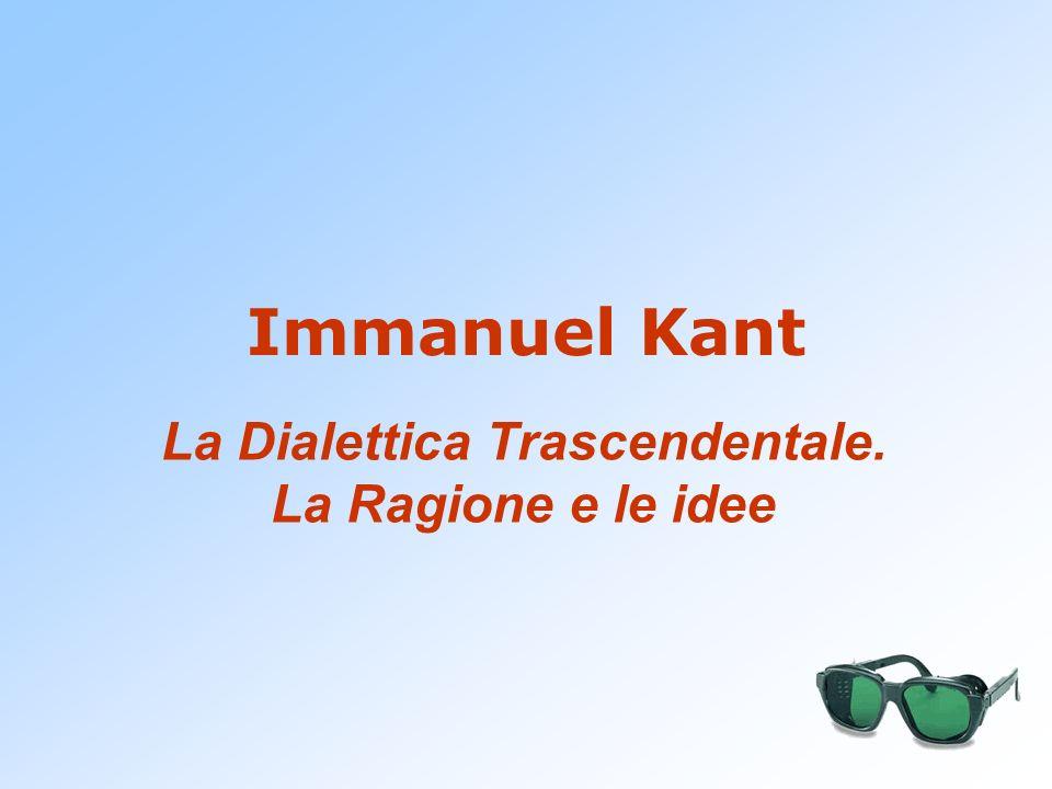 Immanuel Kant La Dialettica Trascendentale. La Ragione e le idee