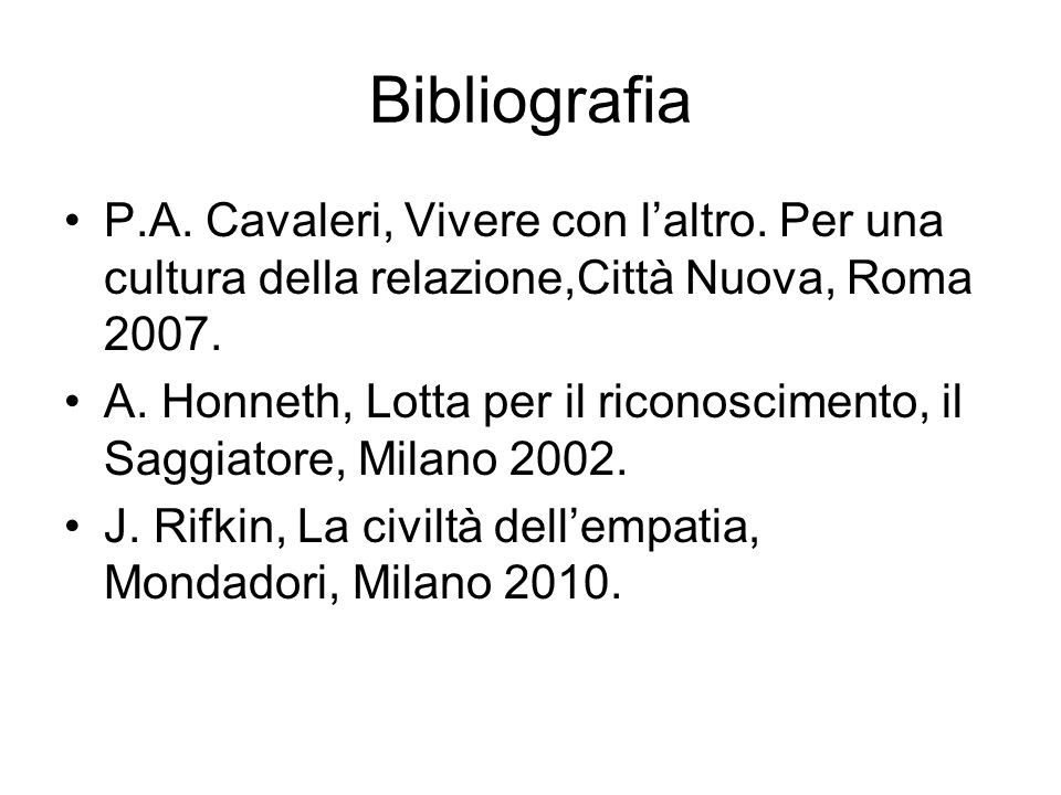 Bibliografia P.A. Cavaleri, Vivere con laltro. Per una cultura della relazione,Città Nuova, Roma 2007. A. Honneth, Lotta per il riconoscimento, il Sag