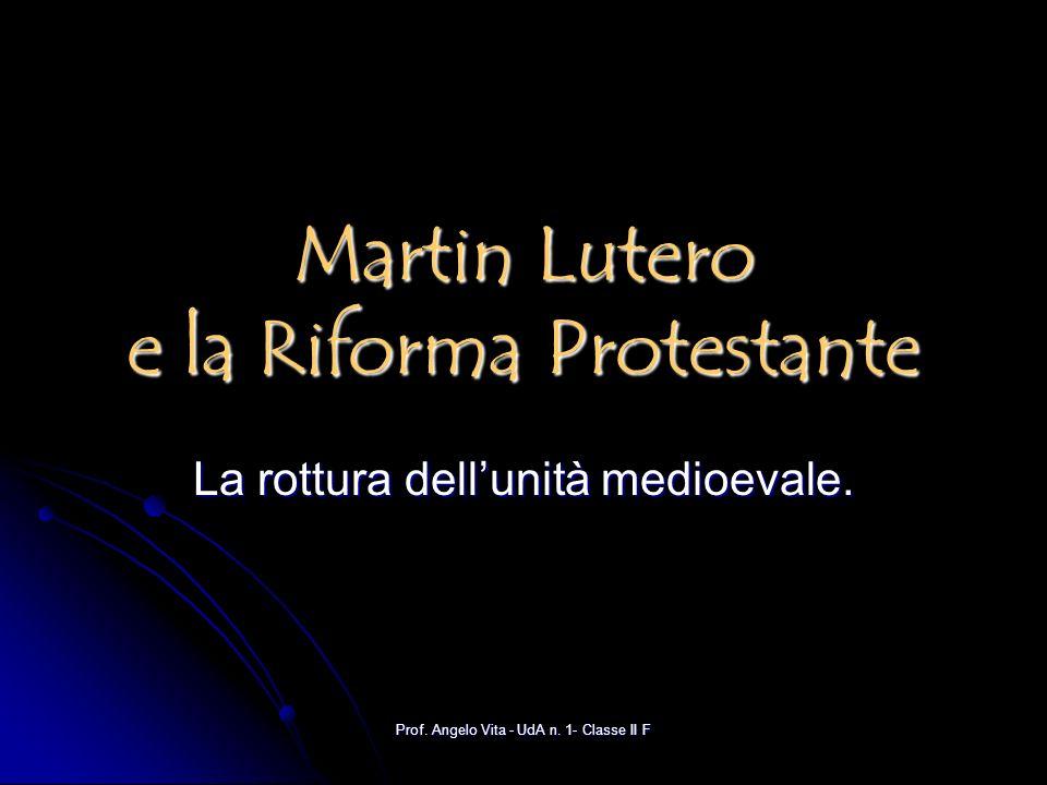Prof. Angelo Vita - UdA n. 1- Classe II F Martin Lutero e la Riforma Protestante La rottura dellunità medioevale.