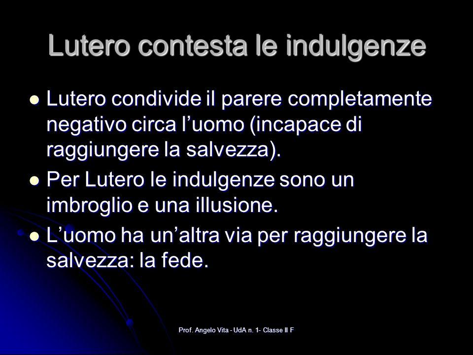 Prof. Angelo Vita - UdA n. 1- Classe II F Lutero contesta le indulgenze Lutero condivide il parere completamente negativo circa luomo (incapace di rag