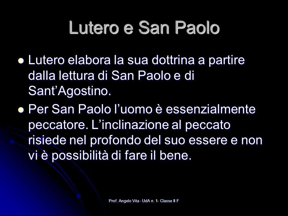 Prof. Angelo Vita - UdA n. 1- Classe II F Lutero e San Paolo Lutero elabora la sua dottrina a partire dalla lettura di San Paolo e di SantAgostino. Lu