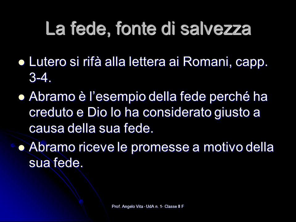 Prof. Angelo Vita - UdA n. 1- Classe II F La fede, fonte di salvezza Lutero si rifà alla lettera ai Romani, capp. 3-4. Lutero si rifà alla lettera ai