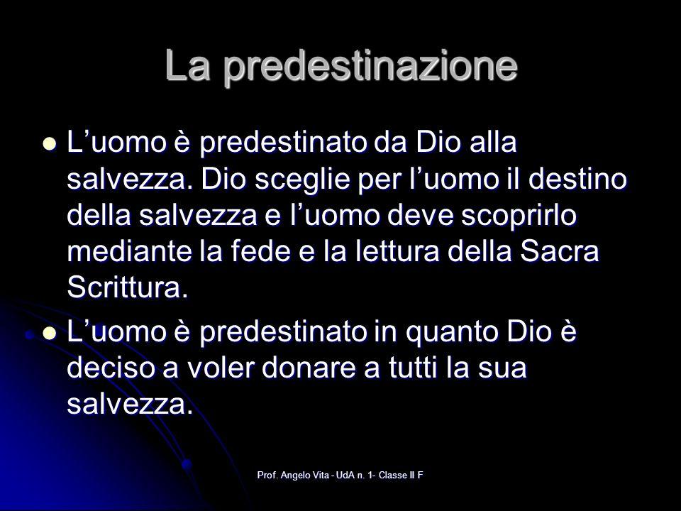 Prof. Angelo Vita - UdA n. 1- Classe II F La predestinazione Luomo è predestinato da Dio alla salvezza. Dio sceglie per luomo il destino della salvezz