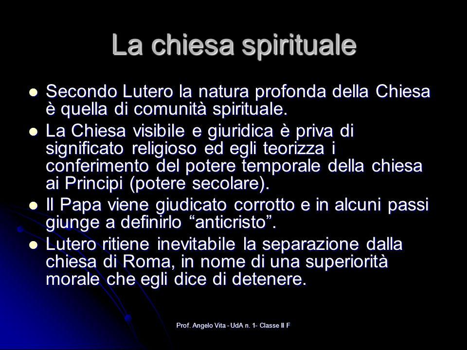 Prof. Angelo Vita - UdA n. 1- Classe II F La chiesa spirituale Secondo Lutero la natura profonda della Chiesa è quella di comunità spirituale. Secondo