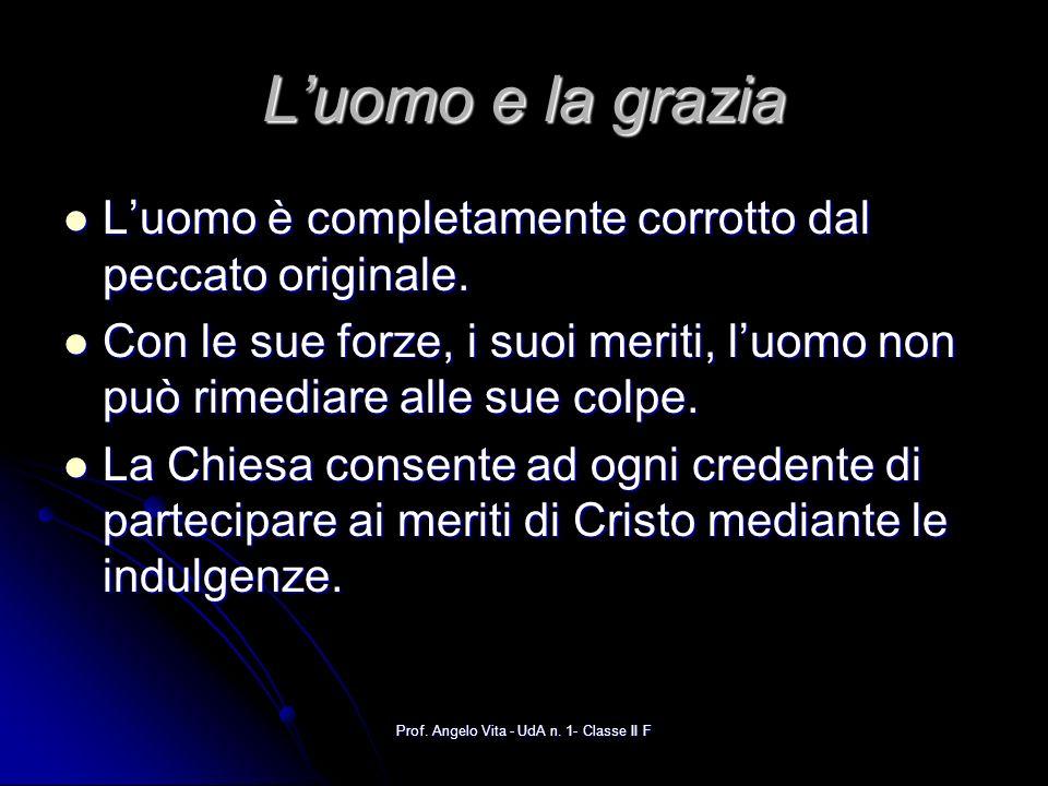 Prof. Angelo Vita - UdA n. 1- Classe II F Luomo e la grazia Luomo è completamente corrotto dal peccato originale. Luomo è completamente corrotto dal p