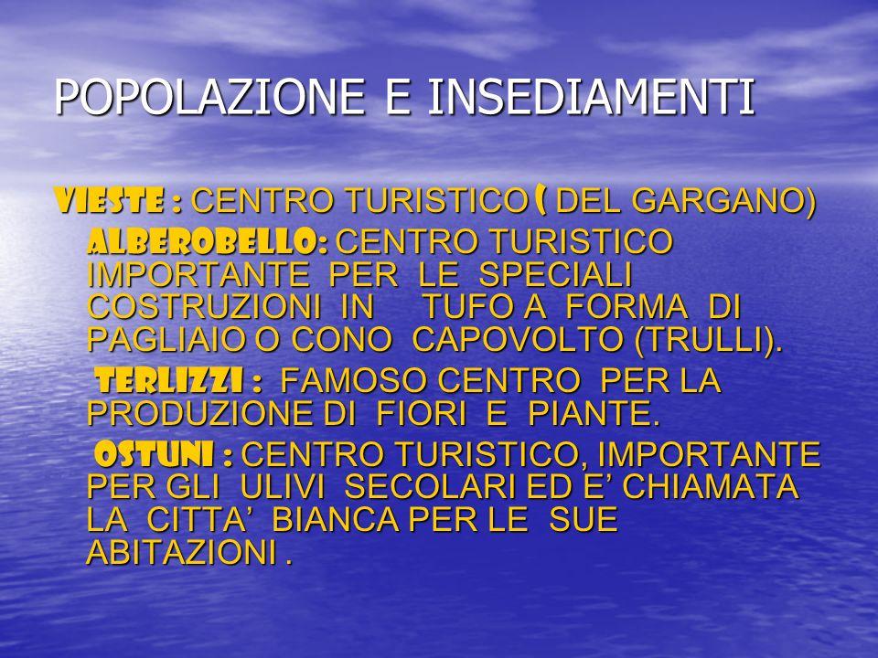 POPOLAZIONE E INSEDIAMENTI VIESTE : CENTRO TURISTICO ( DEL GARGANO) ALBEROBELLO: CENTRO TURISTICO IMPORTANTE PER LE SPECIALI COSTRUZIONI IN TUFO A FOR