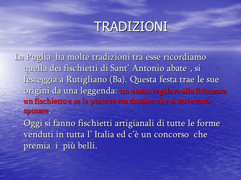 TRADIZIONI La Puglia ha molte tradizioni tra esse ricordiamo quella dei fischietti di Sant Antonio abate, si festeggia a Rutigliano (Ba). Questa festa