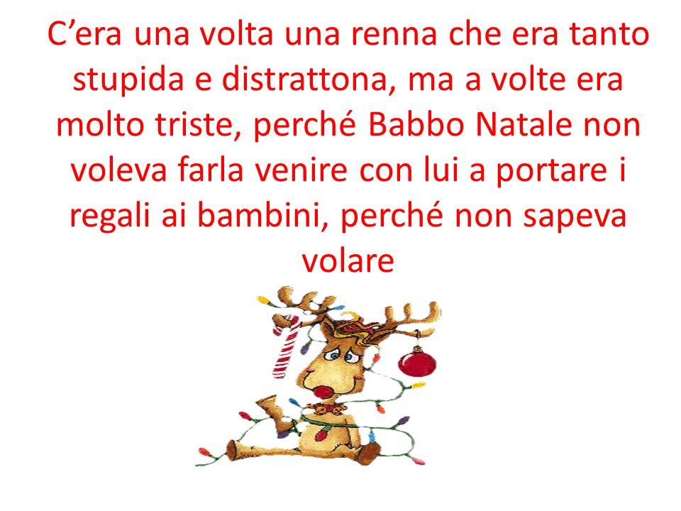 Cera una volta una renna che era tanto stupida e distrattona, ma a volte era molto triste, perché Babbo Natale non voleva farla venire con lui a portare i regali ai bambini, perché non sapeva volare