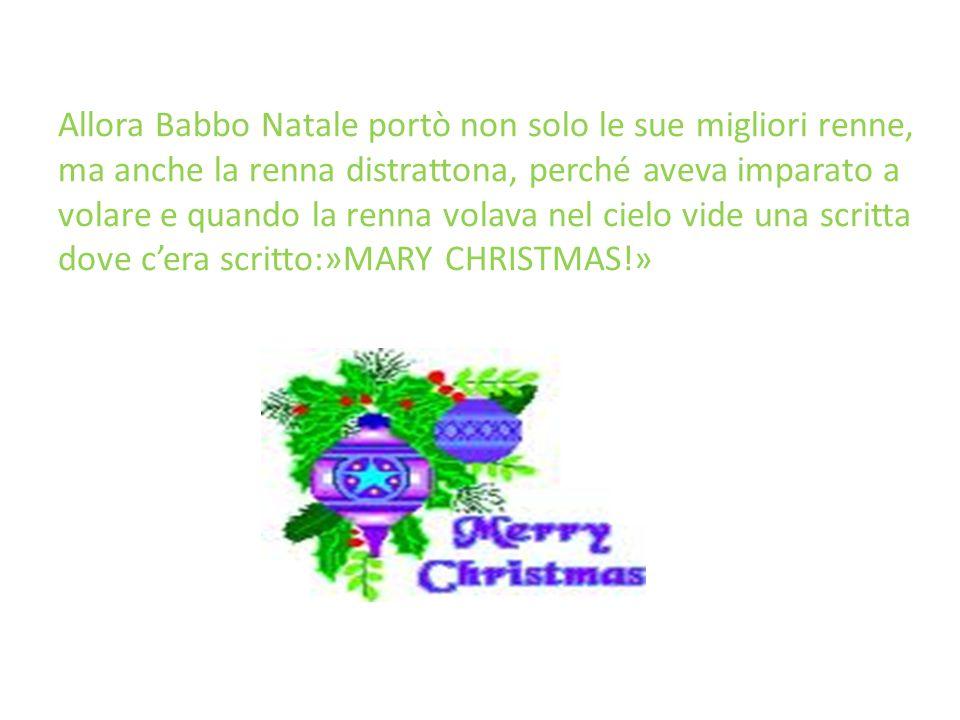 Allora Babbo Natale portò non solo le sue migliori renne, ma anche la renna distrattona, perché aveva imparato a volare e quando la renna volava nel cielo vide una scritta dove cera scritto:»MARY CHRISTMAS!»