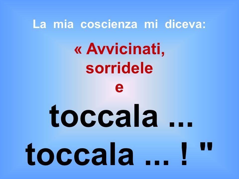 La mia coscienza mi diceva: « Avvicinati, sorridele e toccala... toccala... !