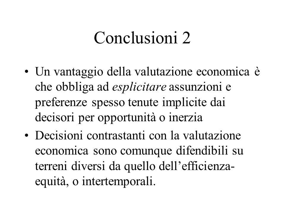 Conclusioni 2 Un vantaggio della valutazione economica è che obbliga ad esplicitare assunzioni e preferenze spesso tenute implicite dai decisori per o