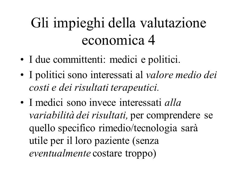 Gli impieghi della valutazione economica 4 I due committenti: medici e politici. I politici sono interessati al valore medio dei costi e dei risultati