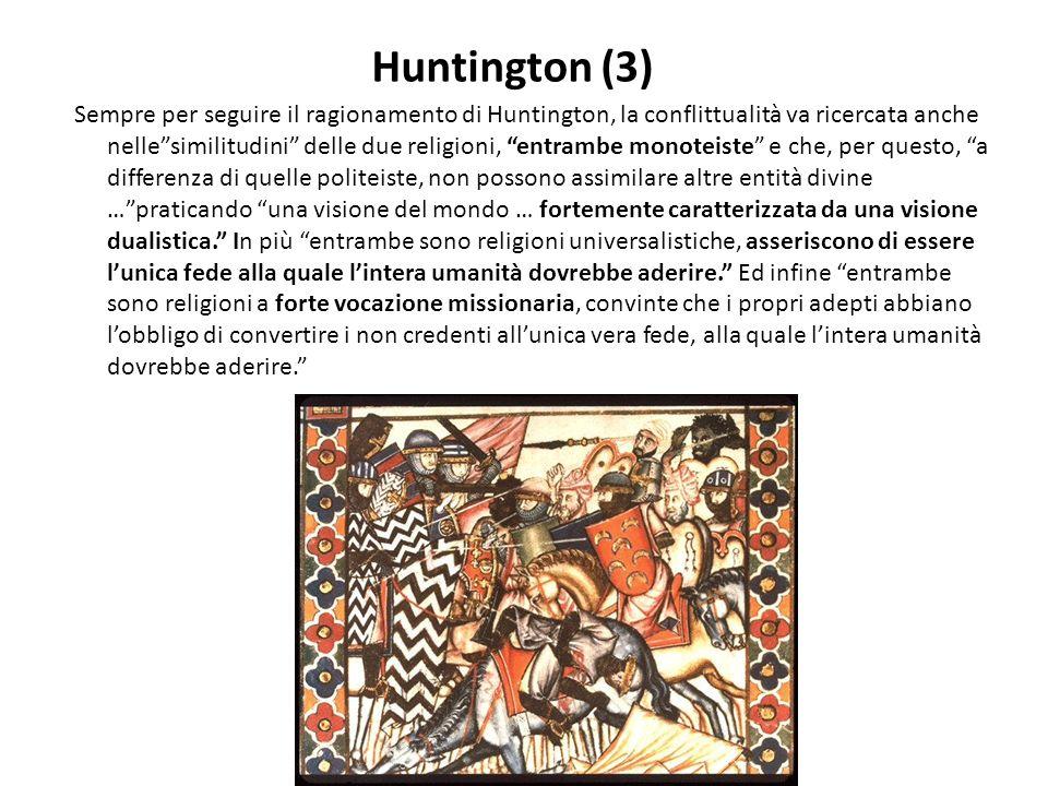 Huntington (3) Sempre per seguire il ragionamento di Huntington, la conflittualità va ricercata anche nellesimilitudini delle due religioni, entrambe monoteiste e che, per questo, a differenza di quelle politeiste, non possono assimilare altre entità divine …praticando una visione del mondo … fortemente caratterizzata da una visione dualistica.
