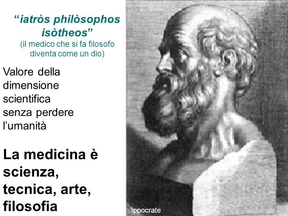 Ippocrate iatròs philòsophos isòtheos (il medico che si fa filosofo diventa come un dio) Valore della dimensione scientifica senza perdere lumanità La