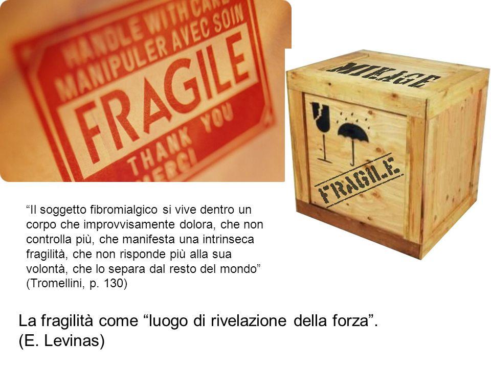 La fragilità come luogo di rivelazione della forza. (E. Levinas) Il soggetto fibromialgico si vive dentro un corpo che improvvisamente dolora, che non
