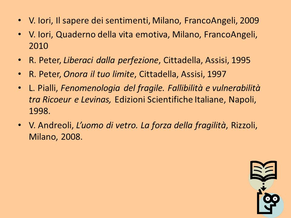 V. Iori, Il sapere dei sentimenti, Milano, FrancoAngeli, 2009 V. Iori, Quaderno della vita emotiva, Milano, FrancoAngeli, 2010 R. Peter, Liberaci dall