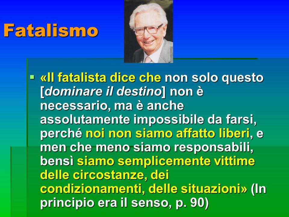 Fatalismo «Il fatalista dice che non solo questo [dominare il destino] non è necessario, ma è anche assolutamente impossibile da farsi, perché noi non