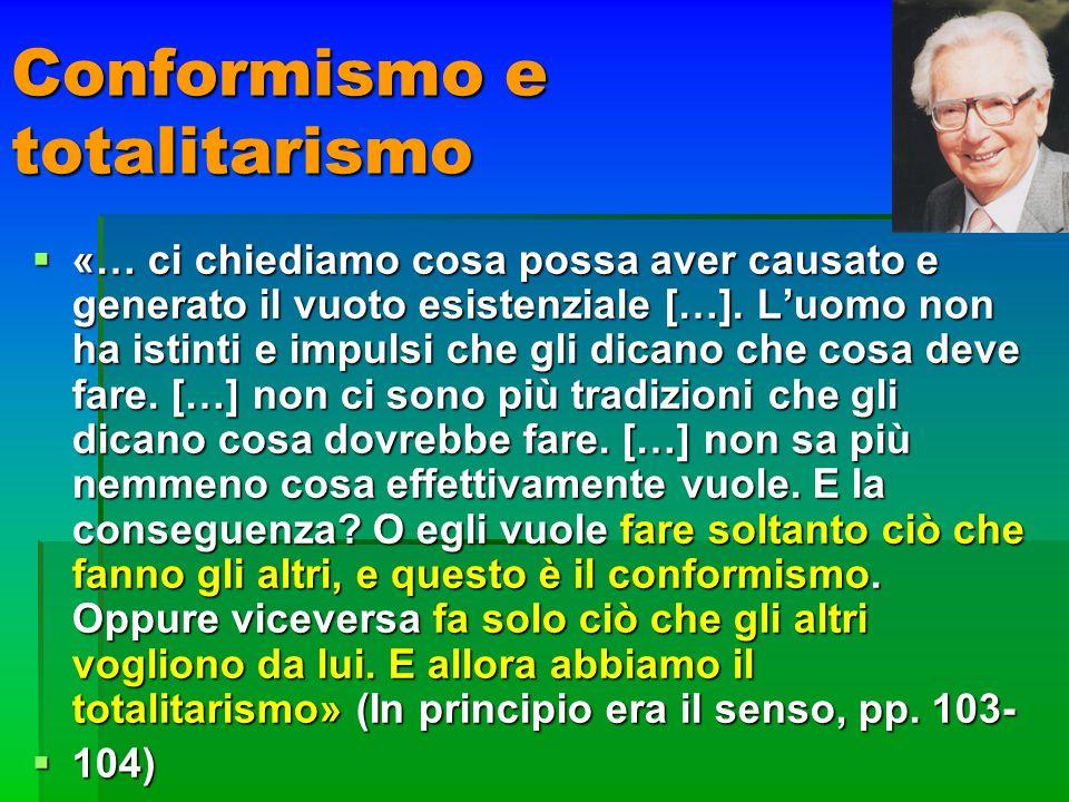 Conformismo e totalitarismo «… ci chiediamo cosa possa aver causato e generato il vuoto esistenziale […]. Luomo non ha istinti e impulsi che gli dican