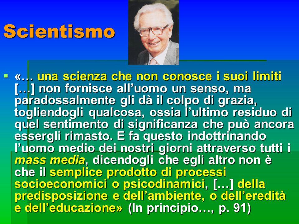 Scientismo «… una scienza che non conosce i suoi limiti […] non fornisce alluomo un senso, ma paradossalmente gli dà il colpo di grazia, togliendogli
