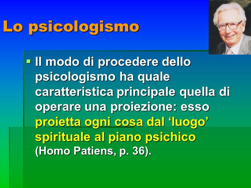 Lo psicologismo Il modo di procedere dello psicologismo ha quale caratteristica principale quella di operare una proiezione: esso proietta ogni cosa d