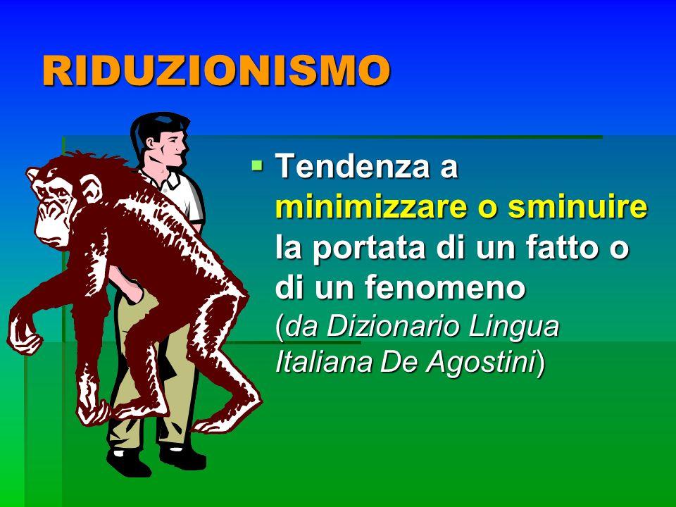 RIDUZIONISMO Tendenza a minimizzare o sminuire la portata di un fatto o di un fenomeno (da Dizionario Lingua Italiana De Agostini) Tendenza a minimizz
