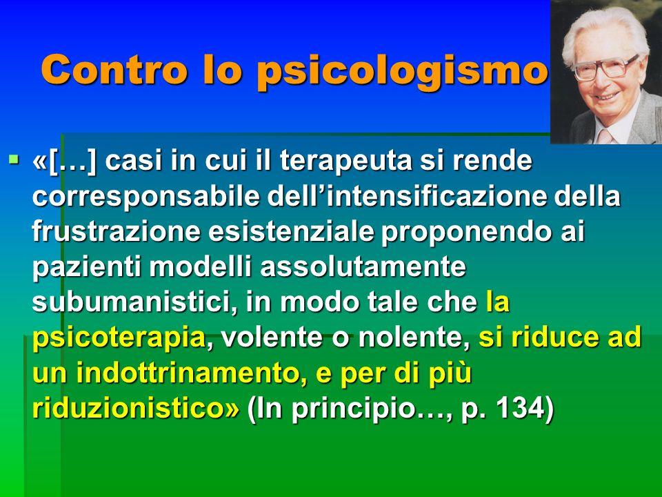 Contro lo psicologismo «[…] casi in cui il terapeuta si rende corresponsabile dellintensificazione della frustrazione esistenziale proponendo ai pazie