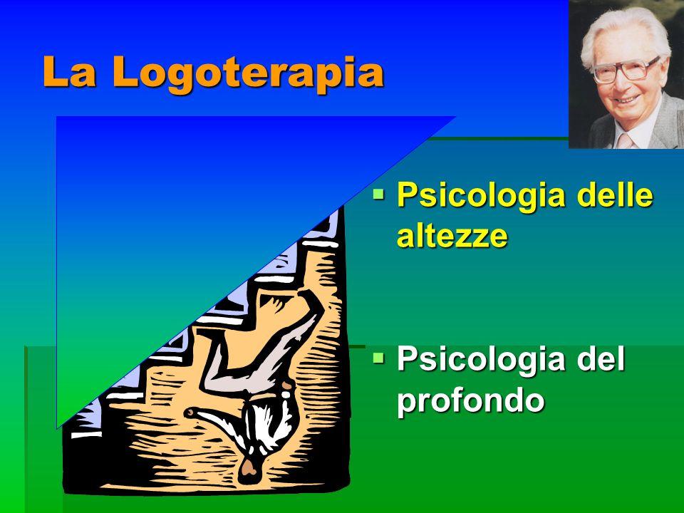 La Logoterapia Psicologia delle altezze Psicologia delle altezze Psicologia del profondo Psicologia del profondo