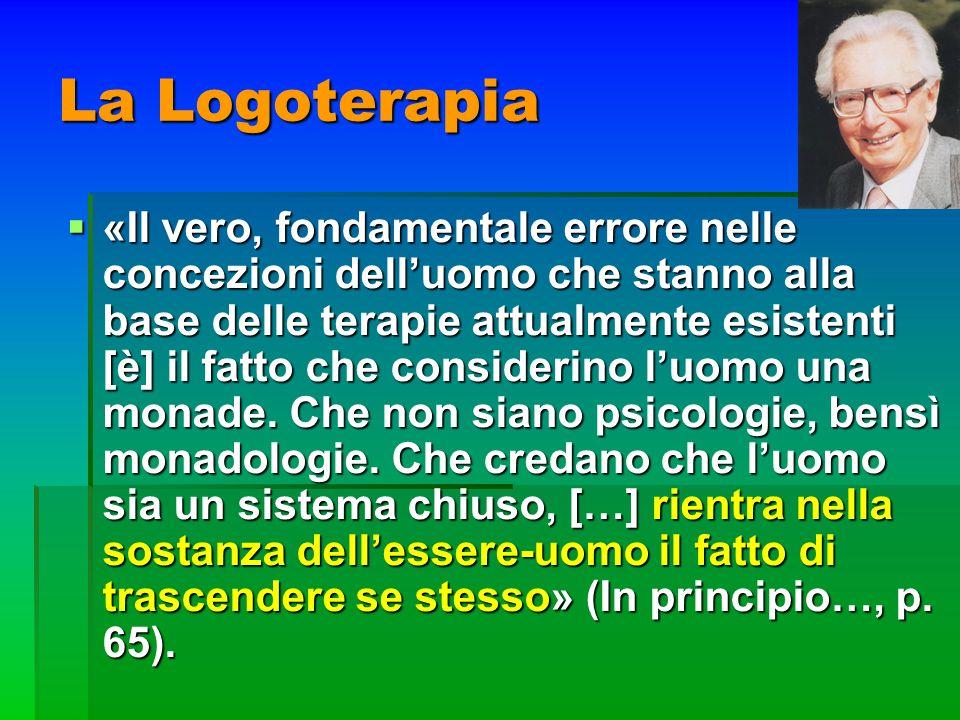 La Logoterapia «Il vero, fondamentale errore nelle concezioni delluomo che stanno alla base delle terapie attualmente esistenti [è] il fatto che consi