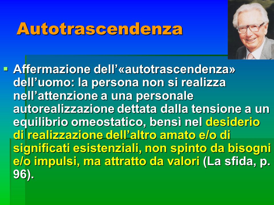 Autotrascendenza Affermazione dell«autotrascendenza» delluomo: la persona non si realizza nellattenzione a una personale autorealizzazione dettata dal