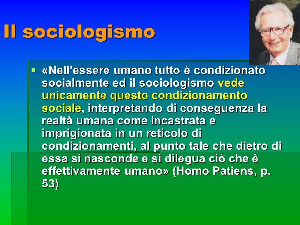 Il sociologismo «Nellessere umano tutto è condizionato socialmente ed il sociologismo vede unicamente questo condizionamento sociale, interpretando di