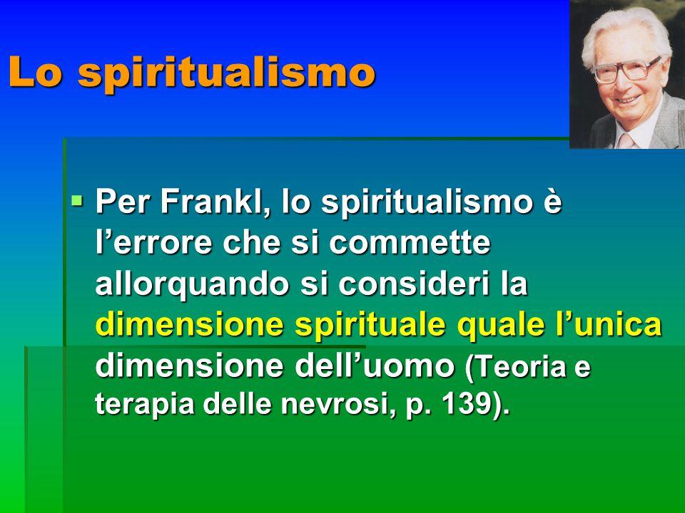 Lo spiritualismo Per Frankl, lo spiritualismo è lerrore che si commette allorquando si consideri la dimensione spirituale quale lunica dimensione dell