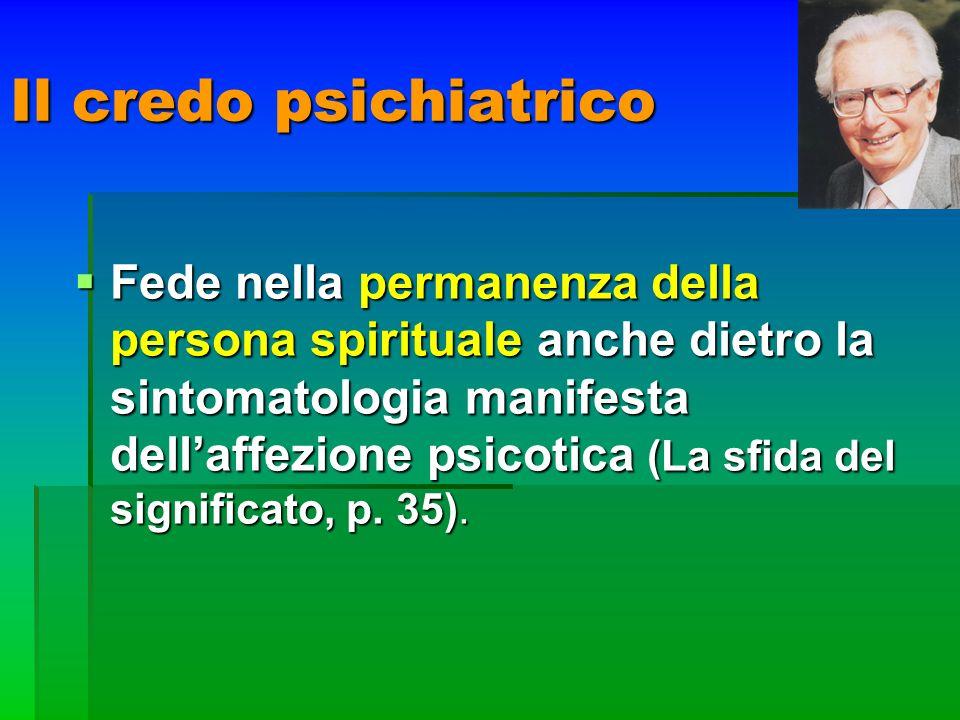 Il credo psichiatrico Fede nella permanenza della persona spirituale anche dietro la sintomatologia manifesta dellaffezione psicotica (La sfida del si