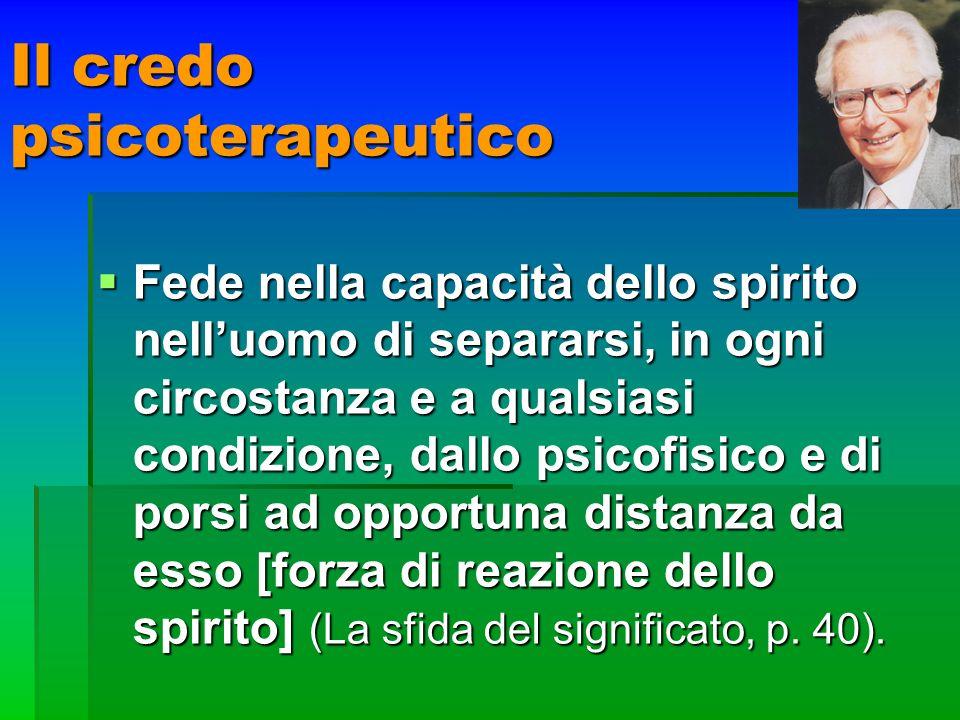 Il credo psicoterapeutico Fede nella capacità dello spirito nelluomo di separarsi, in ogni circostanza e a qualsiasi condizione, dallo psicofisico e d