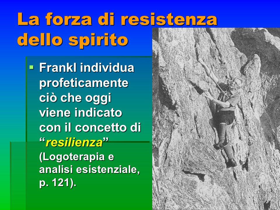 La forza di resistenza dello spirito Frankl individua profeticamente ciò che oggi viene indicato con il concetto diresilienza (Logoterapia e analisi e