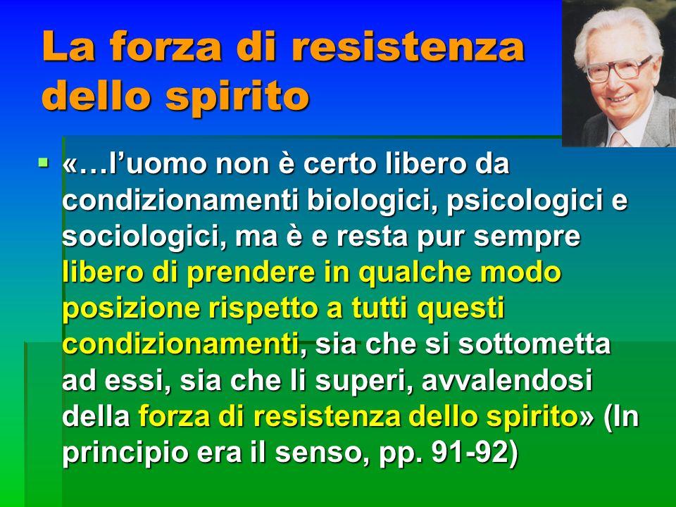 La forza di resistenza dello spirito «…luomo non è certo libero da condizionamenti biologici, psicologici e sociologici, ma è e resta pur sempre liber