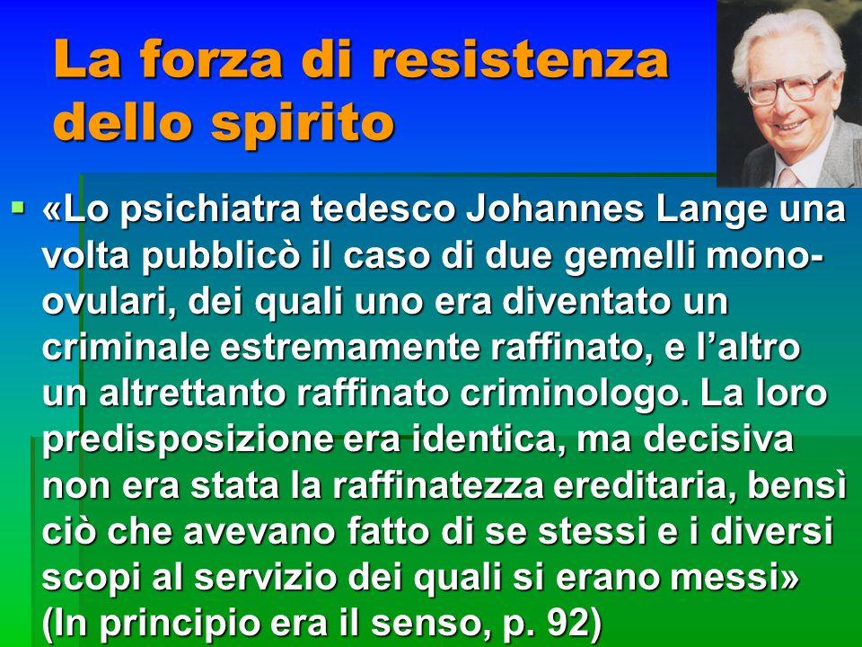 La forza di resistenza dello spirito «Lo psichiatra tedesco Johannes Lange una volta pubblicò il caso di due gemelli mono- ovulari, dei quali uno era