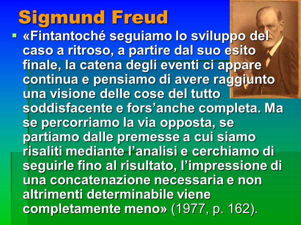 Sigmund Freud «Fintantoché seguiamo lo sviluppo del caso a ritroso, a partire dal suo esito finale, la catena degli eventi ci appare continua e pensia