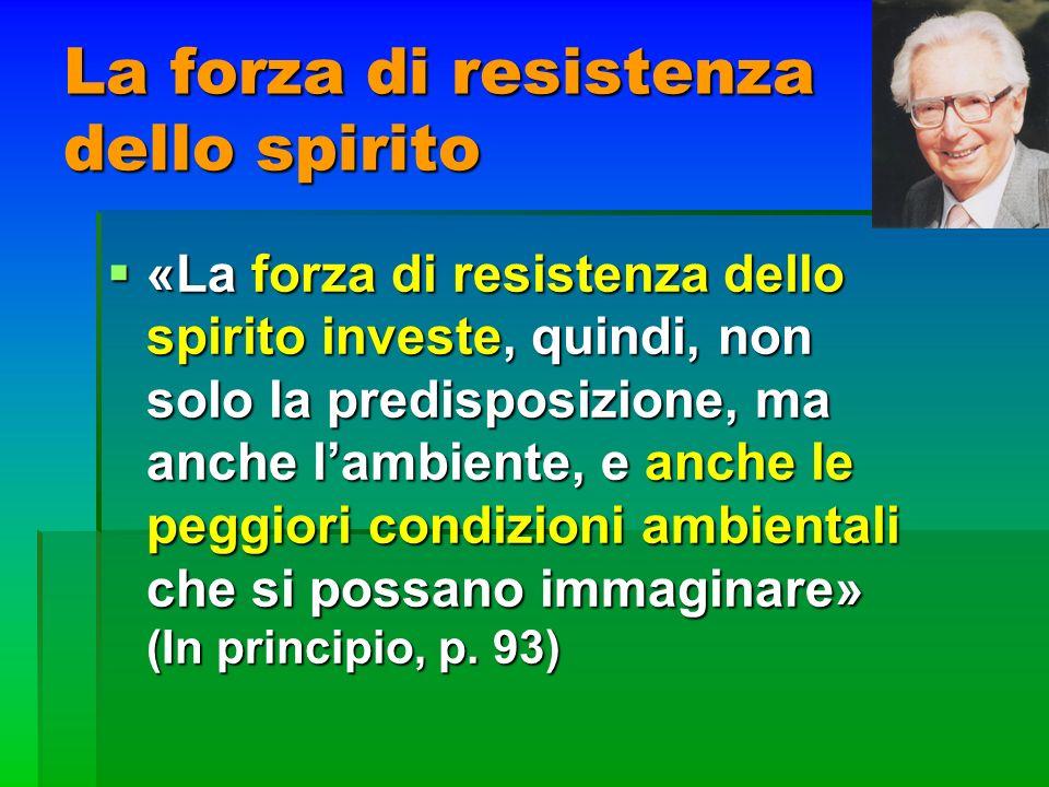 La forza di resistenza dello spirito «La forza di resistenza dello spirito investe, quindi, non solo la predisposizione, ma anche lambiente, e anche l
