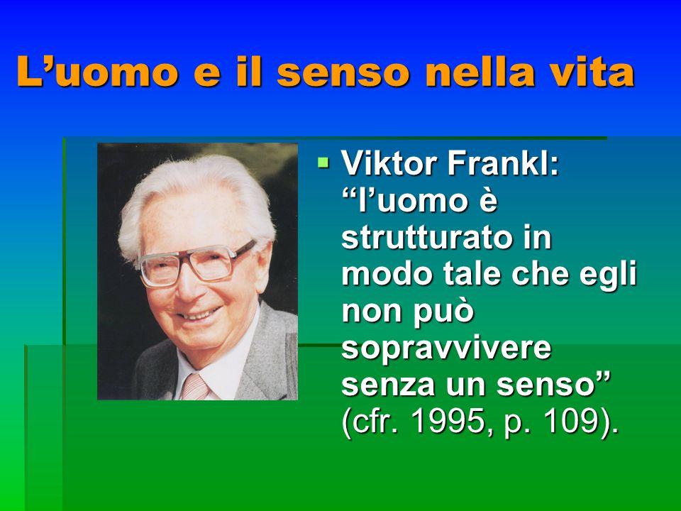 Luomo e il senso nella vita Viktor Frankl: luomo è strutturato in modo tale che egli non può sopravvivere senza un senso (cfr. 1995, p. 109). Viktor F
