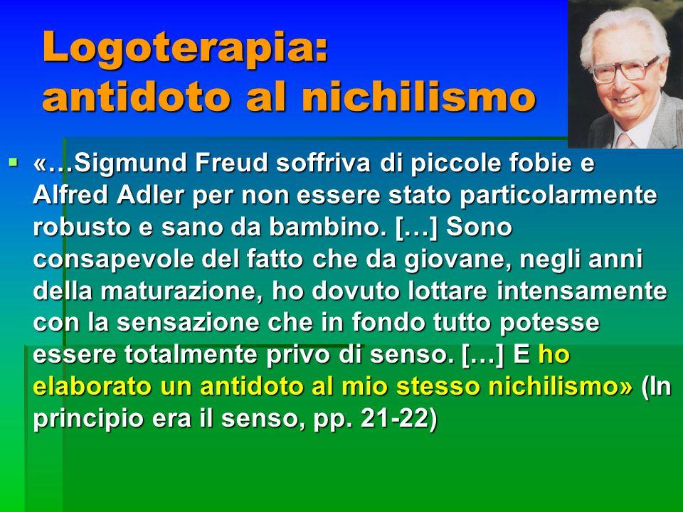 Logoterapia: antidoto al nichilismo «…Sigmund Freud soffriva di piccole fobie e Alfred Adler per non essere stato particolarmente robusto e sano da ba