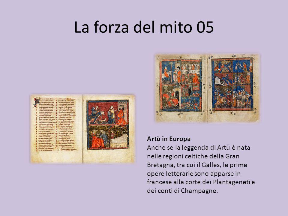 La forza del mito 05 Artù in Europa Anche se la leggenda di Artù è nata nelle regioni celtiche della Gran Bretagna, tra cui il Galles, le prime opere letterarie sono apparse in francese alla corte dei Plantageneti e dei conti di Champagne.