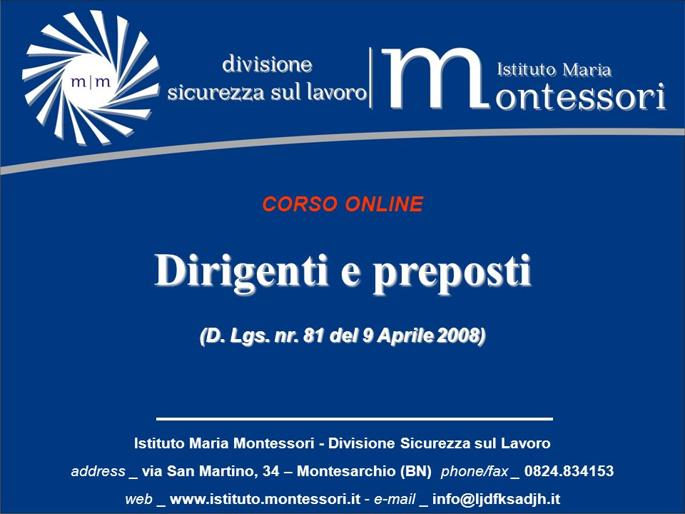 Istituto Maria Montessori - Divisione Sicurezza sul Lavoro address _ via San Martino, 34 – Montesarchio (BN) phone/fax _ 0824.834153 web _ www.istituto.montessori.it - e-mail _ info@ljdfksadjh.it CORSO ONLINE Dirigenti e preposti (D.
